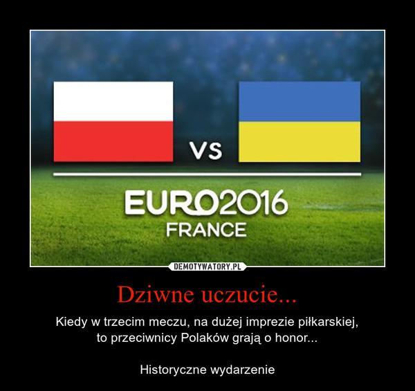 Dziwne uczucie...  Kiedy w trzecim meczu, na dużej imprezie piłkarskiej,to przeciwnicy Polaków grają o honor...Historyczne wyda